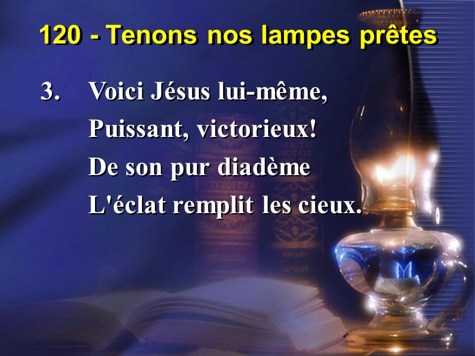 120 - Tenons nos lampes prêtes 3.Voici Jésus lui-même, Puissant, victorieux! De son pur diadème L'éclat remplit les cieux. 3.Voici Jésus lui-même, Pui