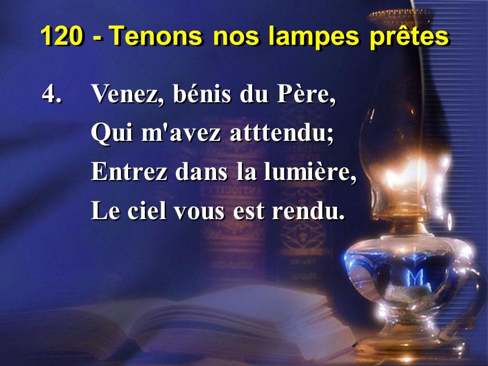 120 - Tenons nos lampes prêtes 4.Venez, bénis du Père, Qui m'avez atttendu; Entrez dans la lumière, Le ciel vous est rendu. 4.Venez, bénis du Père, Qu