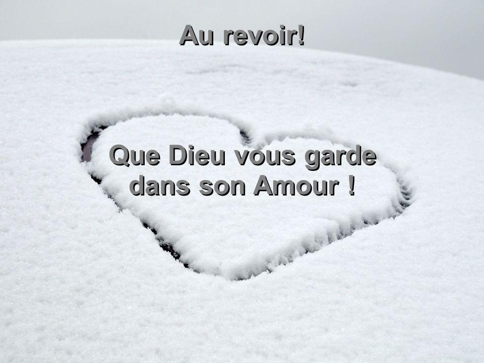 Au revoir! Que Dieu vous garde dans son Amour ! Au revoir! Que Dieu vous garde dans son Amour !