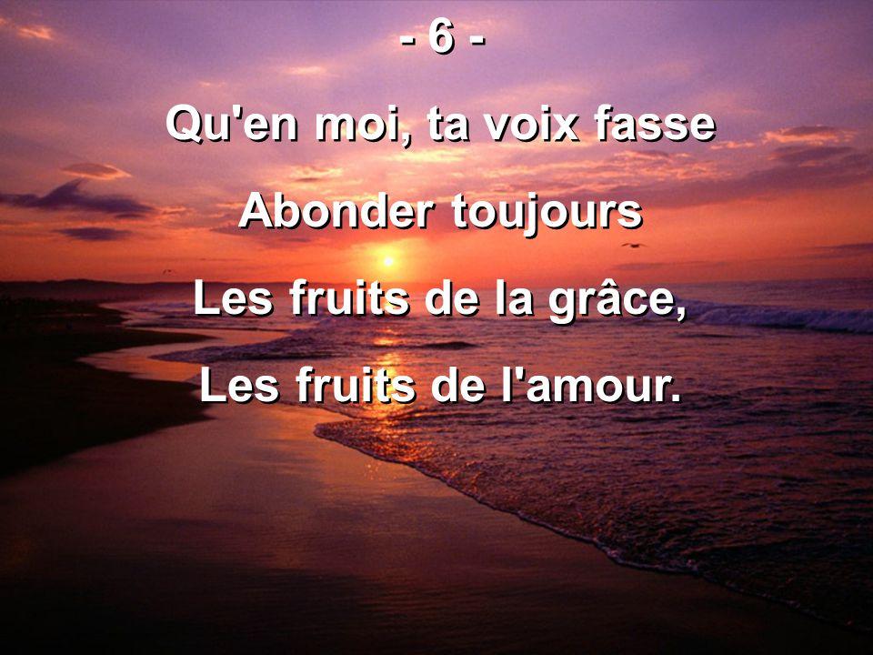 - 6 - Qu en moi, ta voix fasse Abonder toujours Les fruits de la grâce, Les fruits de l amour.