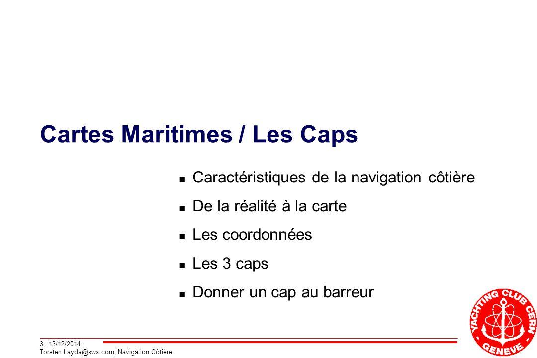 3, 13/12/2014 Torsten.Layda@swx.com, Navigation Côtière Cartes Maritimes / Les Caps Caractéristiques de la navigation côtière De la réalité à la carte Les coordonnées Les 3 caps Donner un cap au barreur