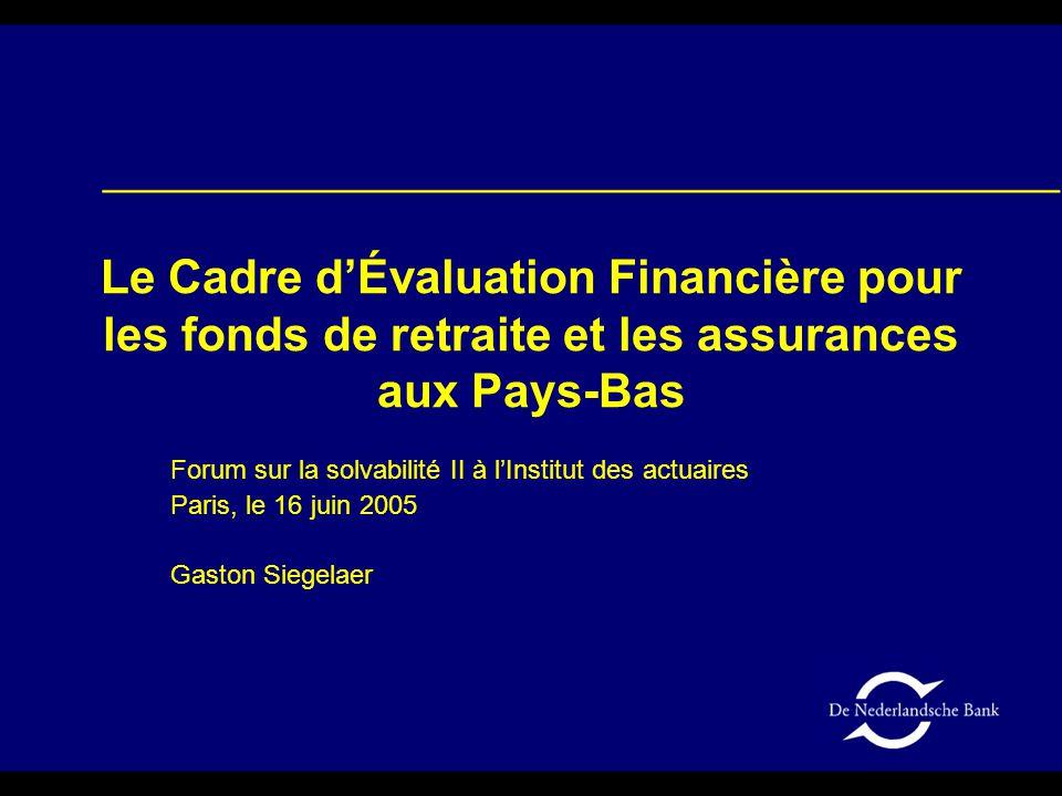Le Cadre d'Évaluation Financière pour les fonds de retraite et les assurances aux Pays-Bas Forum sur la solvabilité II à l'Institut des actuaires Paris, le 16 juin 2005 Gaston Siegelaer