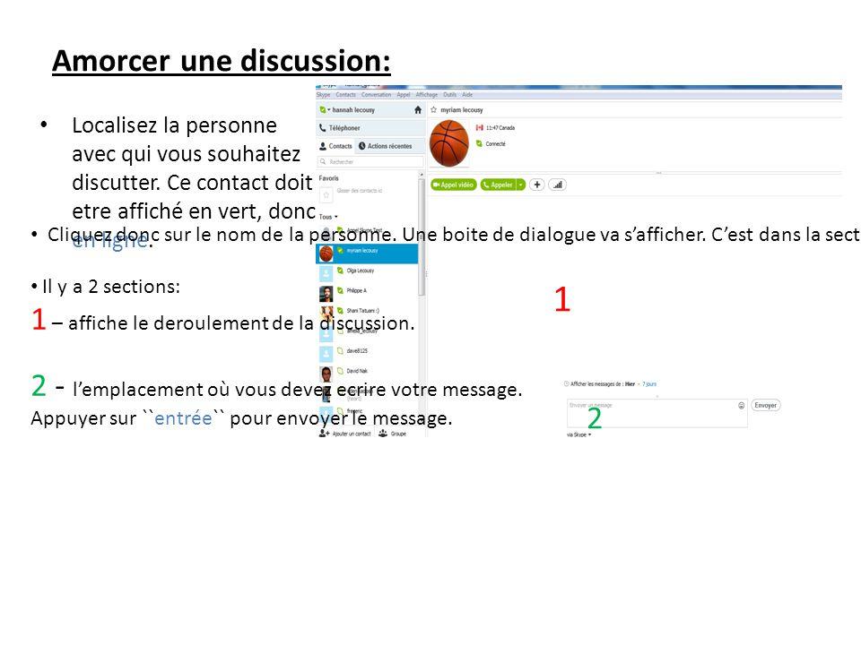 Amorcer une discussion: Localisez la personne avec qui vous souhaitez discutter. Ce contact doit etre affiché en vert, donc en ligne. Cliquez donc sur