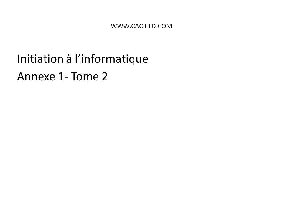 WWW.CACIFTD.COM Initiation à l'informatique Annexe 1- Tome 2