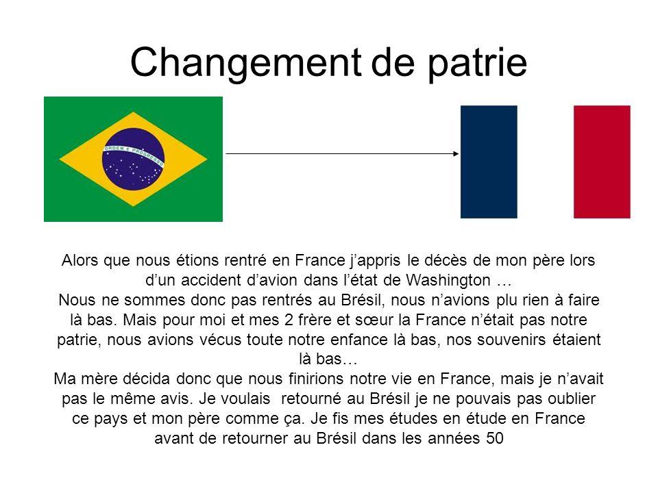 Changement de patrie Alors que nous étions rentré en France j'appris le décès de mon père lors d'un accident d'avion dans l'état de Washington … Nous ne sommes donc pas rentrés au Brésil, nous n'avions plu rien à faire là bas.