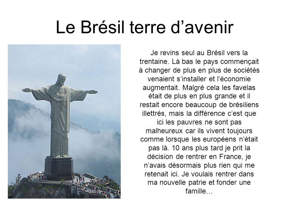Le Brésil terre d'avenir Je revins seul au Brésil vers la trentaine. Là bas le pays commençait à changer de plus en plus de sociétés venaient s'instal
