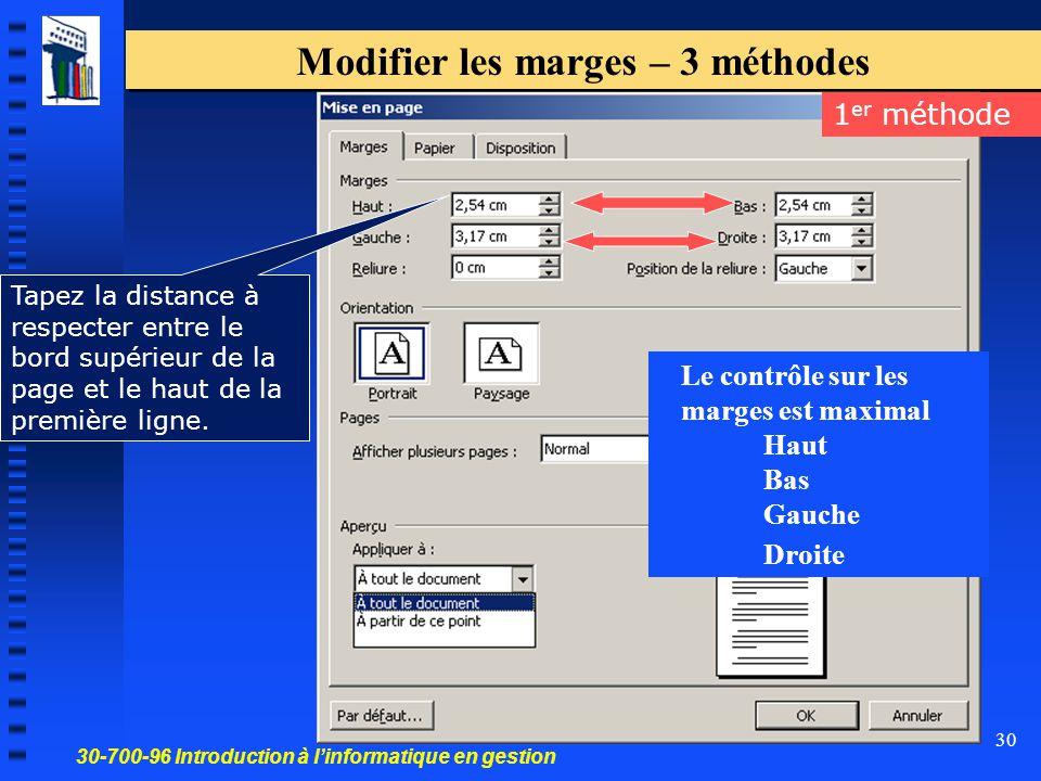 30-700-96 Introduction à l'informatique en gestion 30 Modifier les marges – 3 méthodes 1 er méthode Le contrôle sur les marges est maximal Haut Bas Gauche Droite Tapez la distance à respecter entre le bord supérieur de la page et le haut de la première ligne.
