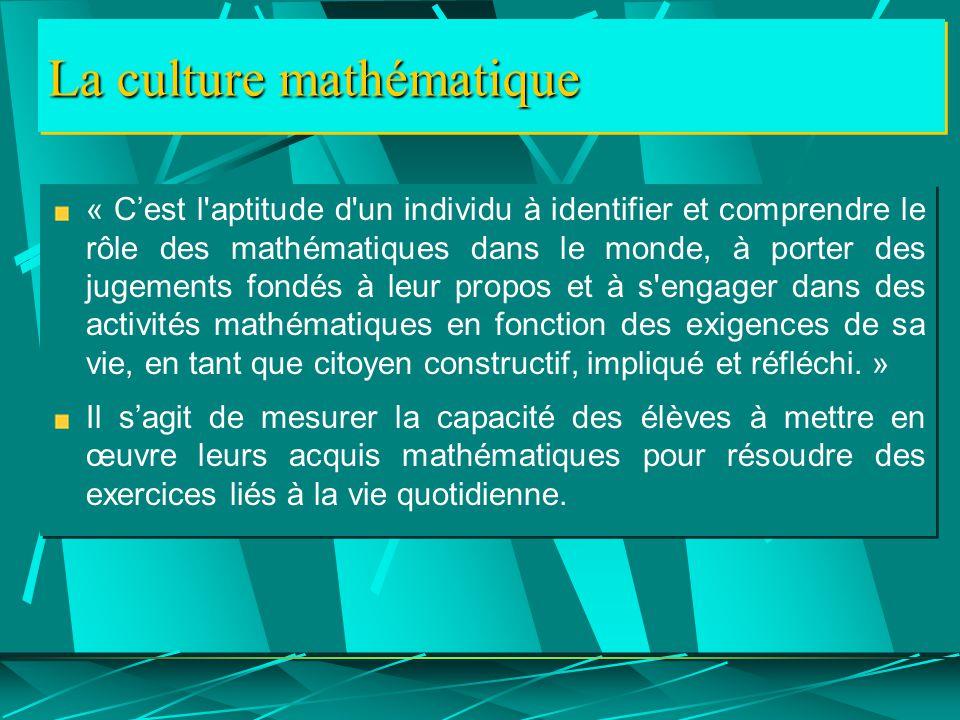 La culture mathématique « C'est l aptitude d un individu à identifier et comprendre le rôle des mathématiques dans le monde, à porter des jugements fondés à leur propos et à s engager dans des activités mathématiques en fonction des exigences de sa vie, en tant que citoyen constructif, impliqué et réfléchi.