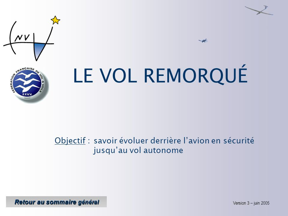 LE VOL REMORQUÉ Objectif : savoir évoluer derrière l'avion en sécurité jusqu'au vol autonome Version 3 Version 3 – juin 2005 Retour au sommaire général Retour au sommaire général