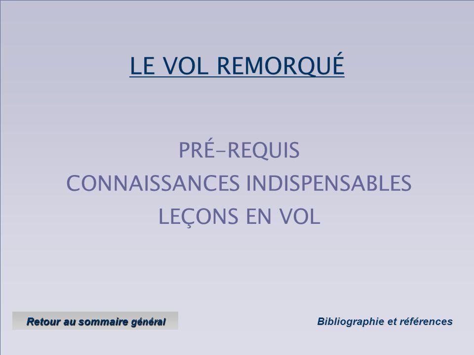 LE VOL REMORQUÉ CONNAISSANCES INDISPENSABLES LEÇONS EN VOL PRÉ-REQUIS Bibliographie et références Bibliographie et références Retour au sommaire général Retour au sommaire général