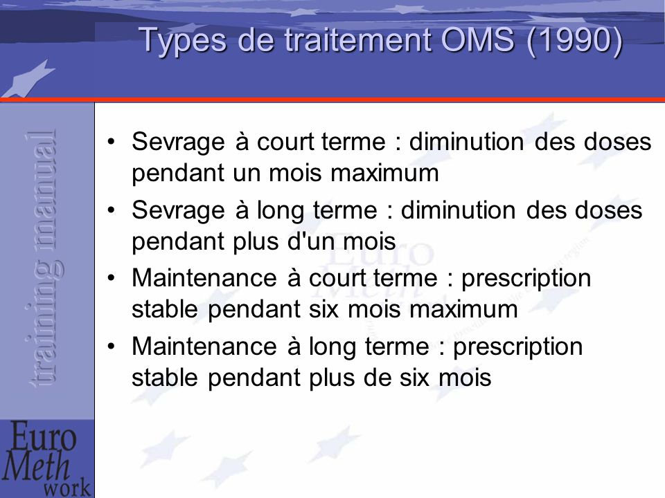 Types de traitement OMS (1990) Sevrage à court terme : diminution des doses pendant un mois maximum Sevrage à long terme : diminution des doses pendant plus d un mois Maintenance à court terme : prescription stable pendant six mois maximum Maintenance à long terme : prescription stable pendant plus de six mois
