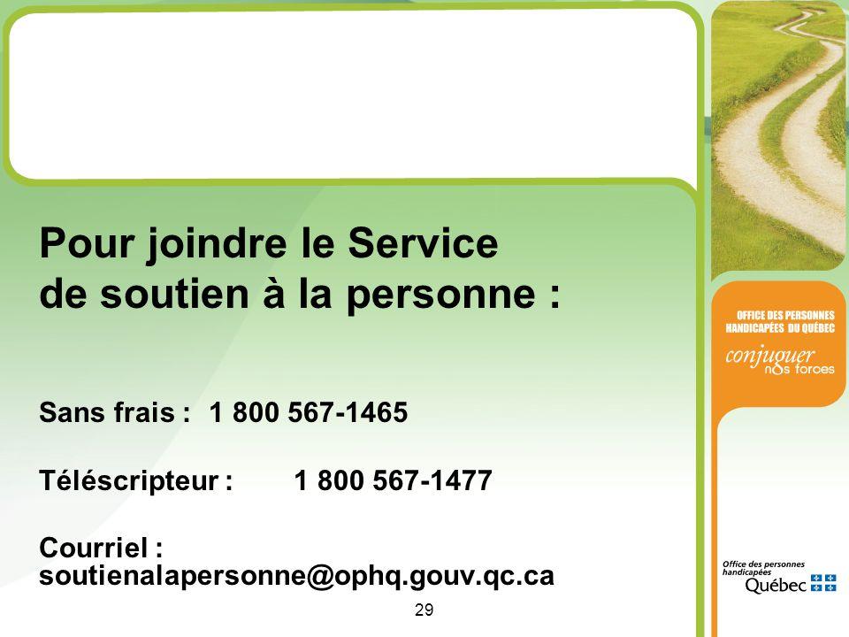 29 Pour joindre le Service de soutien à la personne : Sans frais : 1 800 567-1465 Téléscripteur : 1 800 567-1477 Courriel : soutienalapersonne@ophq.gouv.qc.ca