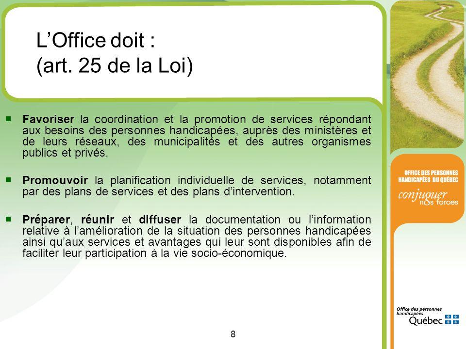 8 ■ Favoriser la coordination et la promotion de services répondant aux besoins des personnes handicapées, auprès des ministères et de leurs réseaux, des municipalités et des autres organismes publics et privés.
