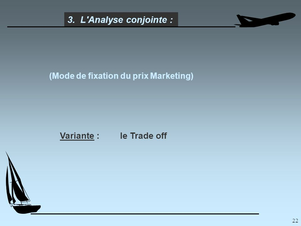22 (Mode de fixation du prix Marketing) 3. L Analyse conjointe : Variante :le Trade off
