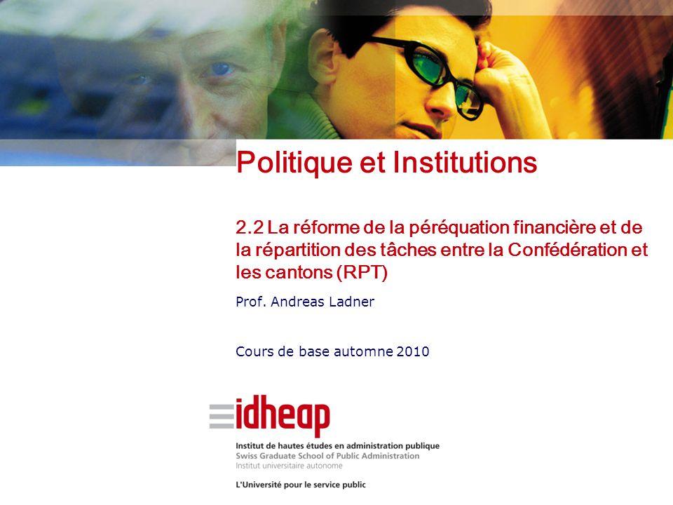 Politique et Institutions 2.2 La réforme de la péréquation financière et de la répartition des tâches entre la Confédération et les cantons (RPT) Prof.