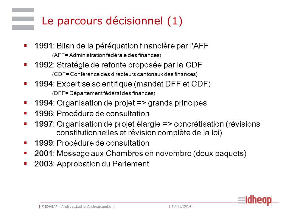 | ©IDHEAP – Andreas.Ladner@idheap.unil.ch | | 13/12/2014 | Le parcours décisionnel (1)  1991: Bilan de la péréquation financière par l AFF (AFF= Administration fédérale des finances)  1992: Stratégie de refonte proposée par la CDF (CDF= Conférence des directeurs cantonaux des finances)  1994: Expertise scientifique (mandat DFF et CDF) (DFF= Département fédéral des finances)  1994: Organisation de projet => grands principes  1996: Procédure de consultation  1997: Organisation de projet élargie => concrétisation (révisions constitutionnelles et révision complète de la loi)  1999: Procédure de consultation  2001: Message aux Chambres en novembre (deux paquets)  2003: Approbation du Parlement