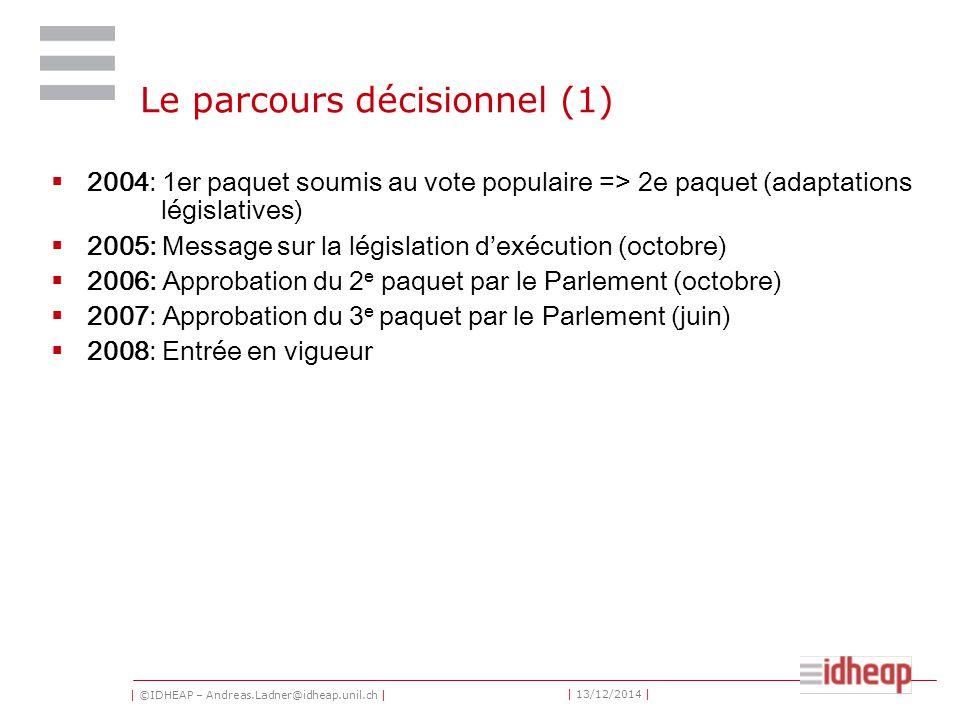 | ©IDHEAP – Andreas.Ladner@idheap.unil.ch | | 13/12/2014 | Le parcours décisionnel (1)  2004: 1er paquet soumis au vote populaire => 2e paquet (adaptations législatives)  2005: Message sur la législation d'exécution (octobre)  2006: Approbation du 2 e paquet par le Parlement (octobre)  2007: Approbation du 3 e paquet par le Parlement (juin)  2008: Entrée en vigueur