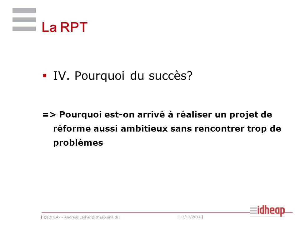 | ©IDHEAP – Andreas.Ladner@idheap.unil.ch | | 13/12/2014 | La RPT  IV. Pourquoi du succès? => Pourquoi est-on arrivé à réaliser un projet de réforme