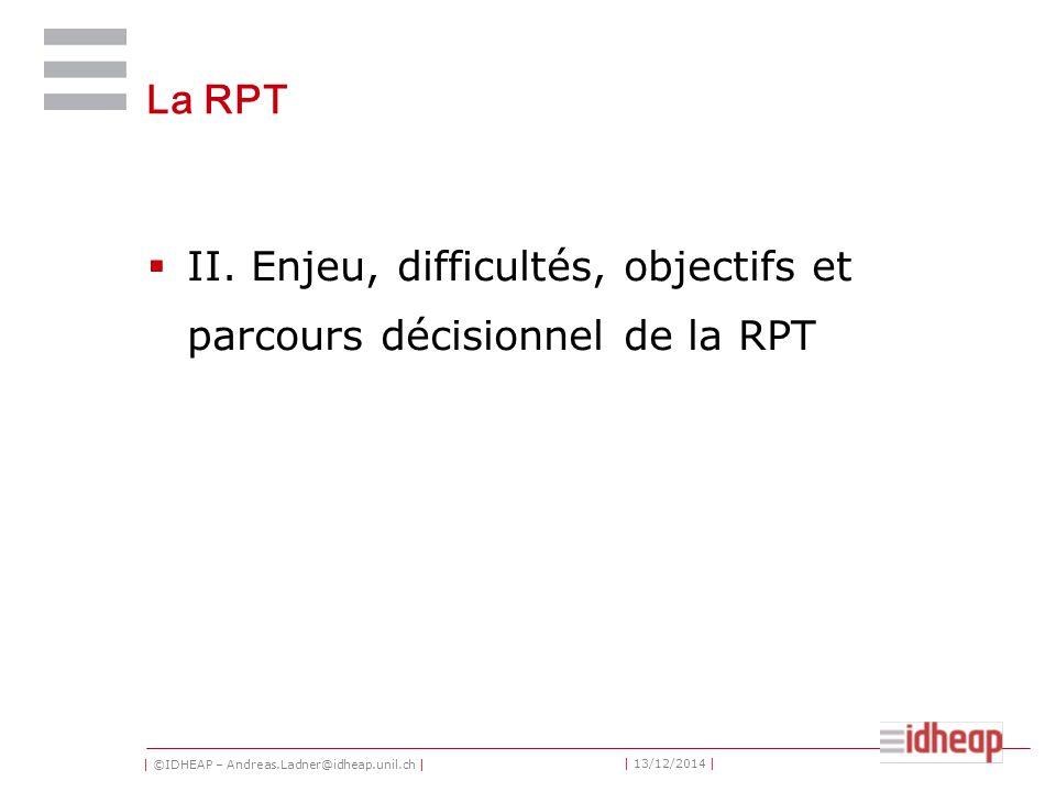 | ©IDHEAP – Andreas.Ladner@idheap.unil.ch | | 13/12/2014 | La RPT  II. Enjeu, difficultés, objectifs et parcours décisionnel de la RPT