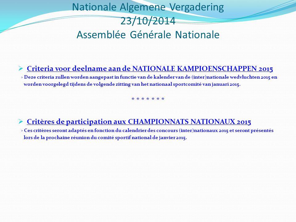 Nationale Algemene Vergadering 23/10/2014 Assemblée Générale Nationale  Criteria voor deelname aan de NATIONALE KAMPIOENSCHAPPEN 2015 → Deze criteria zullen worden aangepast in functie van de kalender van de (inter)nationale wedvluchten 2015 en worden voorgelegd tijdens de volgende zitting van het nationaal sportcomité van januari 2015.