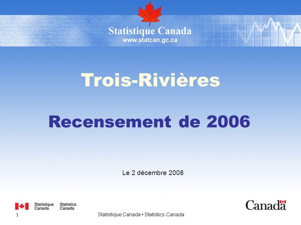 Statistique Canada Statistics Canada 1 Trois-Rivières Le 2 décembre 2008 Recensement de 2006
