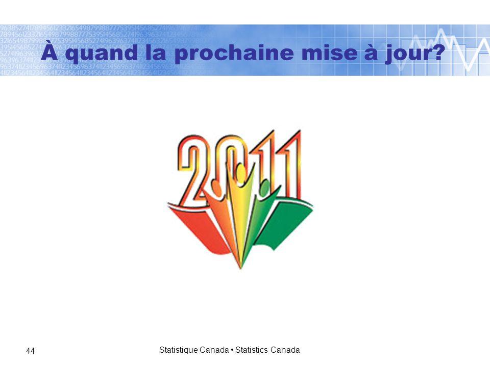 Statistique Canada Statistics Canada 44 À quand la prochaine mise à jour?