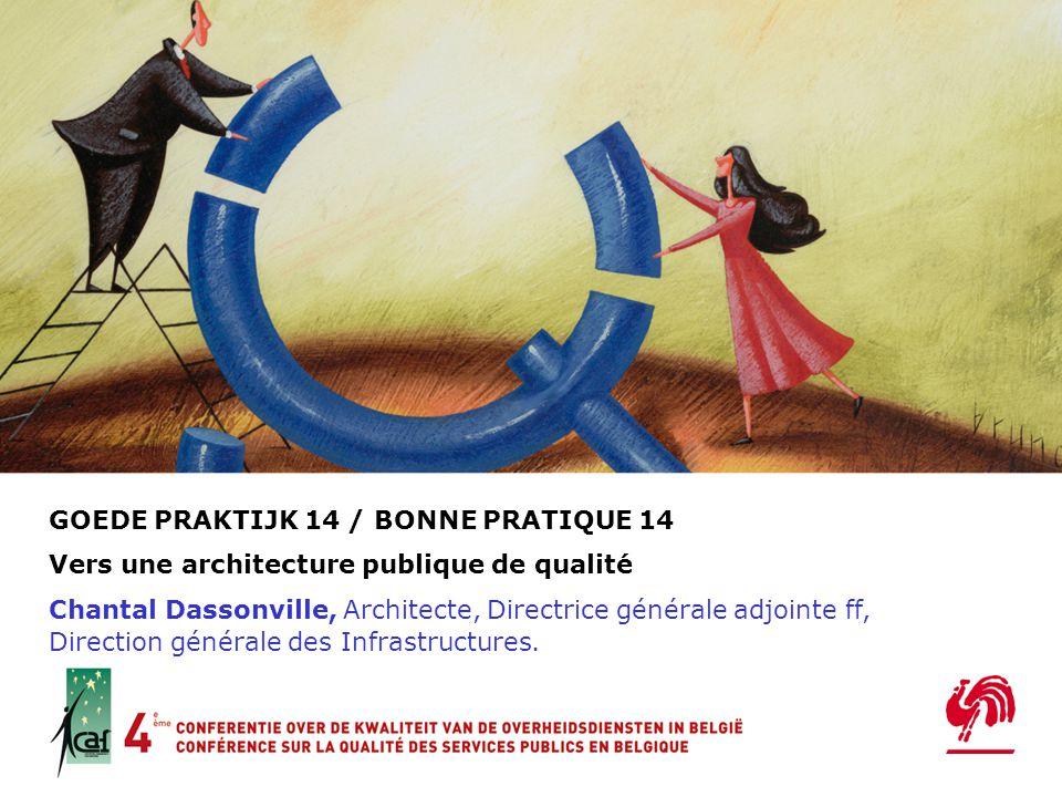GOEDE PRAKTIJK 14 / BONNE PRATIQUE 14 Vers une architecture publique de qualité Chantal Dassonville, Architecte, Directrice générale adjointe ff, Direction générale des Infrastructures.