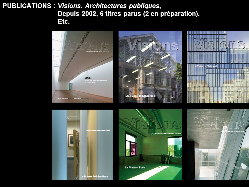 PUBLICATIONS : Visions. Architectures publiques, Depuis 2002, 6 titres parus (2 en préparation). Etc.