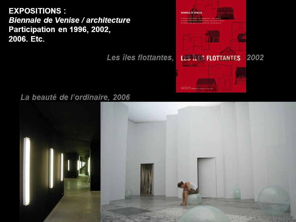 EXPOSITIONS : Biennale de Venise / architecture Participation en 1996, 2002, 2006. Etc. Les îles flottantes, 2002 La beauté de l'ordinaire, 2006