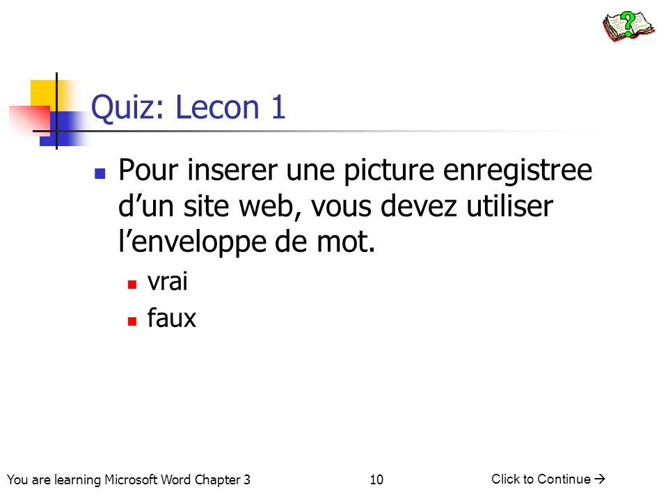 10 You are learning Microsoft Word Chapter 3 Click to Continue  Quiz: Lecon 1 Pour inserer une picture enregistree d'un site web, vous devez utiliser