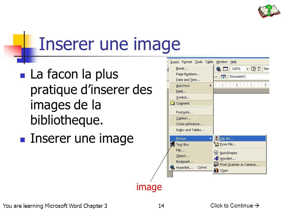 14 You are learning Microsoft Word Chapter 3 Click to Continue  Inserer une image image La facon la plus pratique d'inserer des images de la biblioth