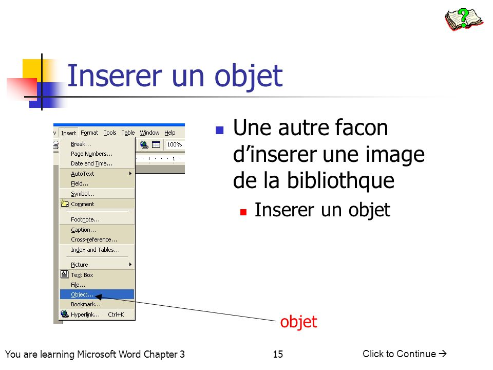 15 You are learning Microsoft Word Chapter 3 Click to Continue  Inserer un objet Une autre facon d'inserer une image de la bibliothque Inserer un objet objet