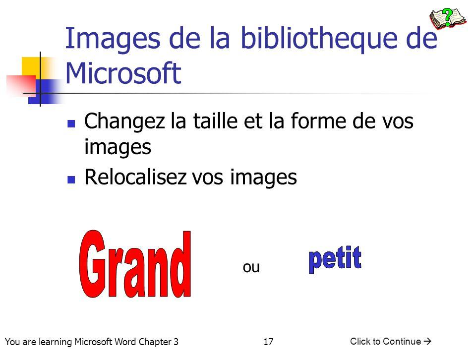 17 You are learning Microsoft Word Chapter 3 Click to Continue  Images de la bibliotheque de Microsoft Changez la taille et la forme de vos images Re