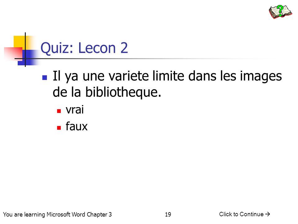 19 You are learning Microsoft Word Chapter 3 Click to Continue  Quiz: Lecon 2 Il ya une variete limite dans les images de la bibliotheque. vrai faux