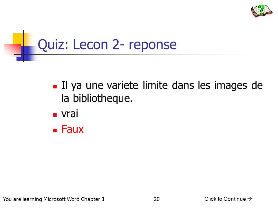 20 You are learning Microsoft Word Chapter 3 Click to Continue  Quiz: Lecon 2- reponse Il ya une variete limite dans les images de la bibliotheque. v