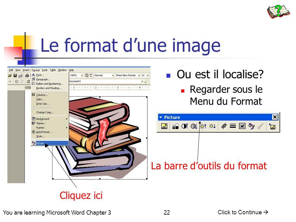 22 You are learning Microsoft Word Chapter 3 Click to Continue  Le format d'une image Cliquez ici Ou est il localise? Regarder sous le Menu du Format