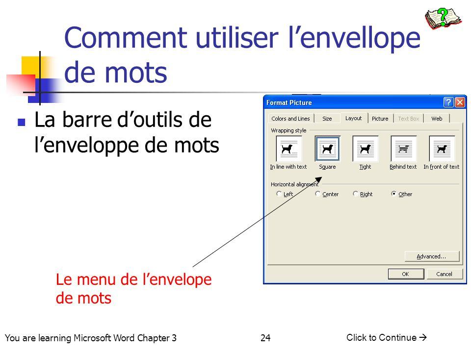 24 You are learning Microsoft Word Chapter 3 Click to Continue  Comment utiliser l'envellope de mots La barre d'outils de l'enveloppe de mots Le menu