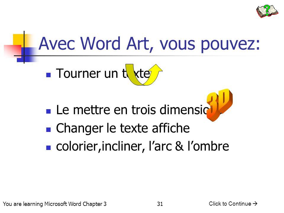 31 You are learning Microsoft Word Chapter 3 Click to Continue  Avec Word Art, vous pouvez: Tourner un texte Le mettre en trois dimensions Changer le