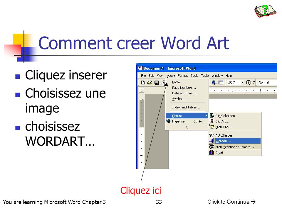 33 You are learning Microsoft Word Chapter 3 Click to Continue  Comment creer Word Art Cliquez inserer Choisissez une image choisissez WORDART… Cliquez ici