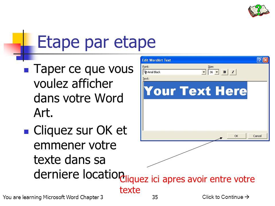 35 You are learning Microsoft Word Chapter 3 Click to Continue  Etape par etape Taper ce que vous voulez afficher dans votre Word Art. Cliquez sur OK