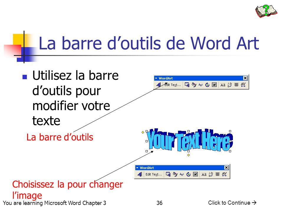 36 You are learning Microsoft Word Chapter 3 Click to Continue  La barre d'outils de Word Art Utilisez la barre d'outils pour modifier votre texte La