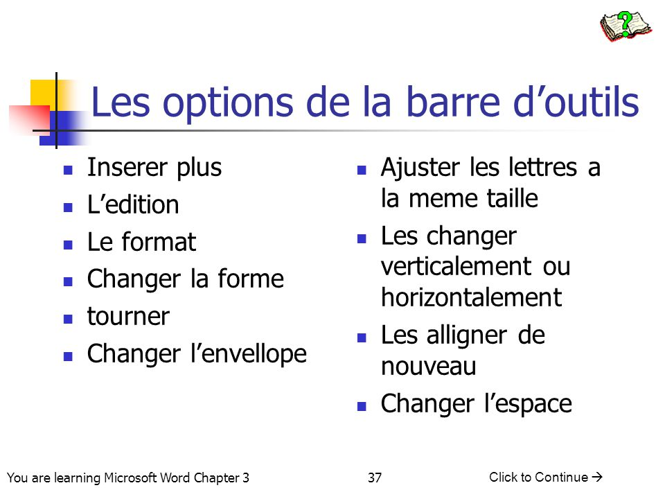 37 You are learning Microsoft Word Chapter 3 Click to Continue  Les options de la barre d'outils Inserer plus L'edition Le format Changer la forme to