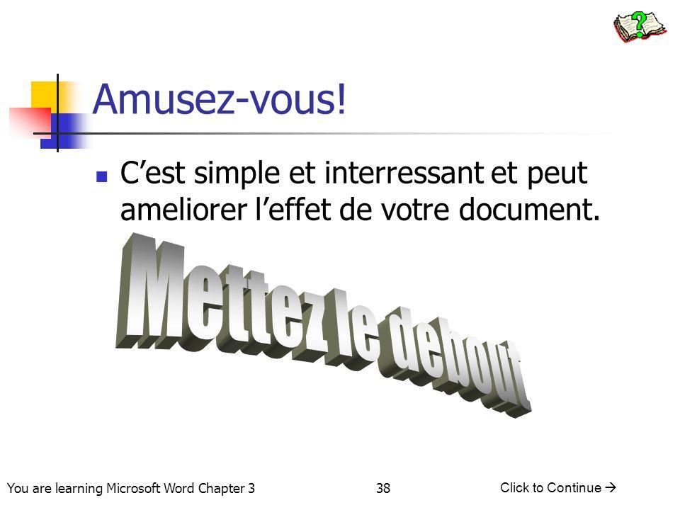 38 You are learning Microsoft Word Chapter 3 Click to Continue  Amusez-vous! C'est simple et interressant et peut ameliorer l'effet de votre document