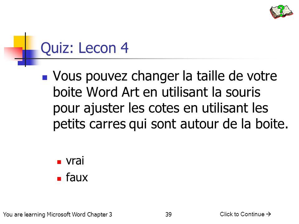 39 You are learning Microsoft Word Chapter 3 Click to Continue  Quiz: Lecon 4 Vous pouvez changer la taille de votre boite Word Art en utilisant la s