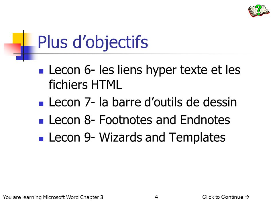 4 You are learning Microsoft Word Chapter 3 Click to Continue  Plus d'objectifs Lecon 6- les liens hyper texte et les fichiers HTML Lecon 7- la barre d'outils de dessin Lecon 8- Footnotes and Endnotes Lecon 9- Wizards and Templates