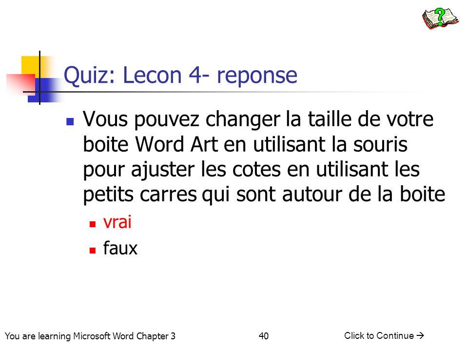 40 You are learning Microsoft Word Chapter 3 Click to Continue  Quiz: Lecon 4- reponse Vous pouvez changer la taille de votre boite Word Art en utili