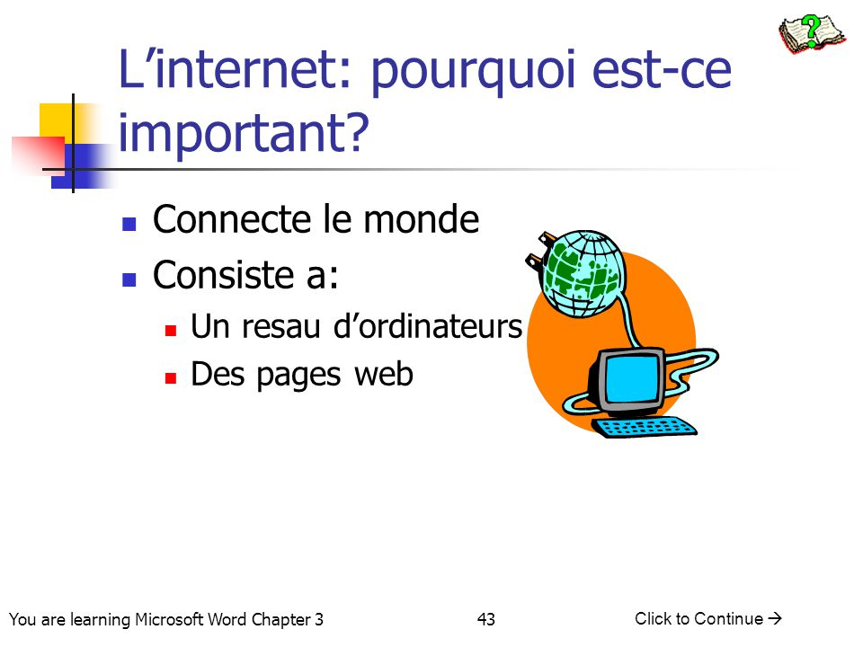 43 You are learning Microsoft Word Chapter 3 Click to Continue  L'internet: pourquoi est-ce important.