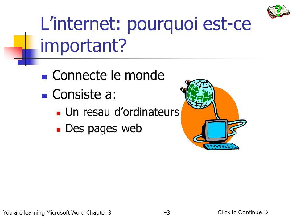 43 You are learning Microsoft Word Chapter 3 Click to Continue  L'internet: pourquoi est-ce important? Connecte le monde Consiste a: Un resau d'ordin