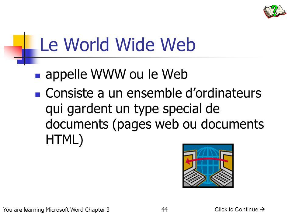44 You are learning Microsoft Word Chapter 3 Click to Continue  Le World Wide Web appelle WWW ou le Web Consiste a un ensemble d'ordinateurs qui gard