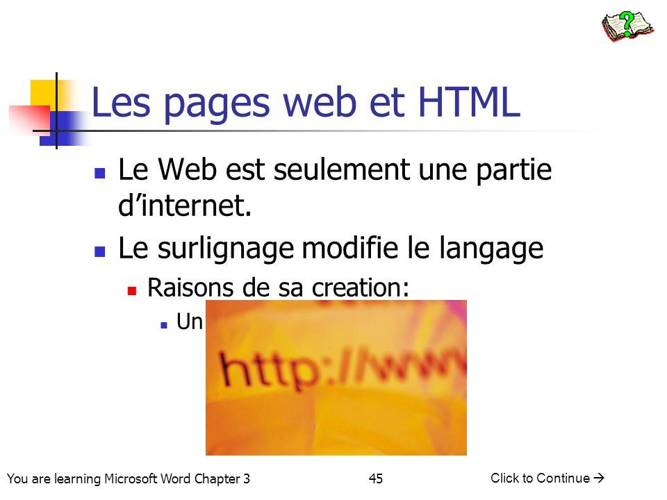 45 You are learning Microsoft Word Chapter 3 Click to Continue  Les pages web et HTML Le Web est seulement une partie d'internet. Le surlignage modif